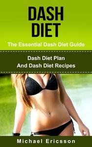 Dash Diet - The Essential Dash Diet Guide: Dash Diet Plan And Dash Diet Recipes