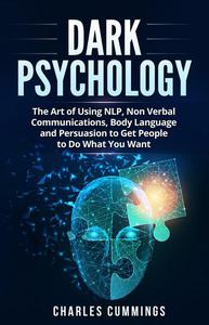 Dark Psychology: The Art of Using NLP, Non-Verbal Communications, Body Language and Persuasion to Get People to Do What You Want
