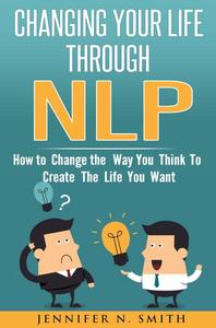 Changing Your Life Through NLP: How to Change the Way You Think To Create The Life You Want