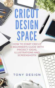 Cricut Design Space:How to Start Cricut, a Beginner's Guide With Project Ideas, Illustrations And Screenshots!