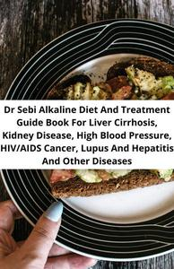 Dr Sebi Alkaline Diet And Treatment Guide Book For Liver Cirrhosis, Kidney Disease, High Blood Pressure, Hiv/aids, Cancer, Lupus And Hepatitis And Other Diseases