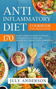 Anti-Inflammatory Diet Cookbook for Beginners: 170 Secret Simple Recipes to Boost Your Immune System and Drastically Reduce Inflammation!
