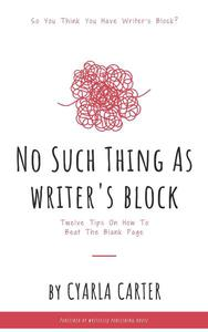 No Such Thing As Writer's Block: Twelve Tips On How To Beat The Blank Page