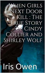When Girls Next Door Kills : The True Story of Cindy Collier and Shirley Wolf