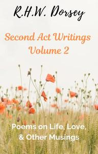 Second Act Writings Volume 2: Poems on Life, Love, & Other Musings