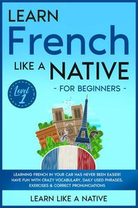 Learn French Like a Native for Beginners - Level 1: Learning French in Your Car Has Never Been Easier! Have Fun with Crazy Vocabulary, Daily Used Phrases, Exercises & Correct Pronunciations