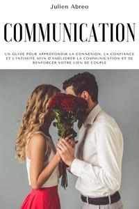 Communication: Un guide pour approfondir la connexion, la confiance et l'intimité afin d'améliorer la communication et de renforcer votre lien de couple