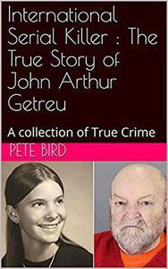 International Serial Killer : The True Story of John Arthur Getreu