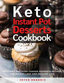 Keto Instant Pot Desserts Cookbook : Keto Diet Pressure Cooker Desserts Recipes for Weight Loss and Healthy Life