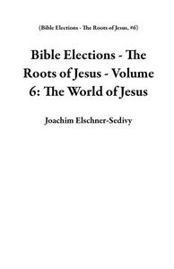 Bible Elections - The Roots of Jesus - Volume 6: The World of Jesus