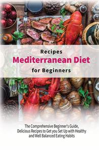 Mediterranean Diet Recipes for Beginners: The Comprehensive Beginner's Guide, Delicious Recipes to Get you Set Up with Healthy and Well-Balanced Eating Habits