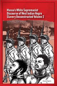 Massa's White Supremacist Discourse of West Indian Negro Slavery Deconstructed Volume 2