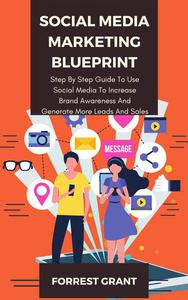 Social Media Marketing Blueprint - Step By Step Guide To Use Soical Media To Increase Brand Awareness And Generate More Leads And Sales