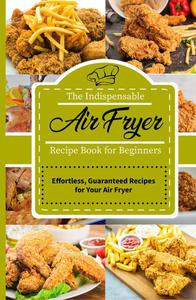 The Indispensable Air Fryer Recipe Book for Beginners:  Effortless, Guaranteed Recipes for Your Air Fryer