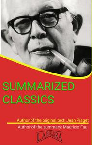 Jean Piaget: Summarized Classics