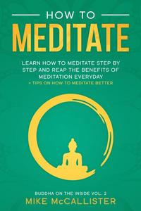 How To Meditate: Learn How To Meditate Step By Step And Reap The Benefits Of Meditation Everyday + Tips On How To Meditate Better