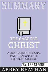 Summary of The Case for Christ: A Journalist's Personal Investigation of the Evidence for Jesus by Lee Strobel