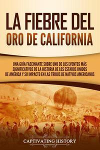 La fiebre del oro de California: Una guía fascinante sobre uno de los eventos más significativos de la historia de los Estados Unidos de América y su impacto en las tribus de nativos americanos