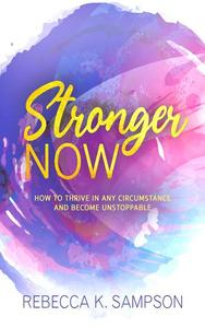 Stronger Now: How to Thrive in Any Circumstance and Become Unstoppable