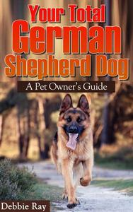 Your Total German Shepherd Dog, A Pet Owner's Guide