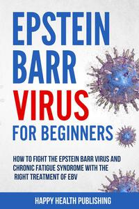 Epstein-Barr Virus For Beginners: How To Fight The Epstein-Barr Virus And Chronic Fatigue Syndrome With The Right Treatment Of EBV
