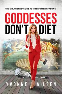 Goddesses Don't Diet: The Girlfriends' Guide to Intermittent Fasting