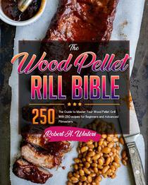 The Wood Pellet Grill Bible, The Guide to Master Your Wood Pellet Grill With 250 Recipes for Beginners and Advanced Pitmasters