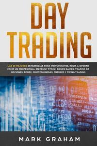 Day Trading: Las 10 Mejores Estrategias para Principiantes. Inicia a Operar como un Profesional en Penny Stock, Bienes Raíces, Trading de Opciones, Forex, Criptomonedas, Futures y Swing Trading