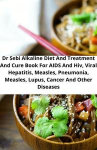 Dr Sebi Alkaline Diet And Treatment And Cure Book For Aids And Hiv, Viral Hepatitis, Measles, Pneumonia, Measles, Lupus, Cancer And Other Diseases