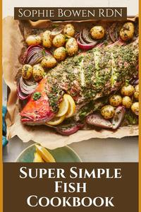 Super Simple Fish Cookbook; Over 50 Delicious Fish Recipes for Every Occasion