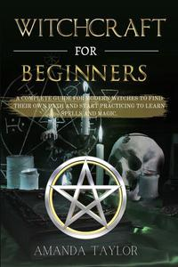 Witchcraft for Beginners: A Complete Guide for Modern Witches to Find Their Own Path and Start Practicing to Learn Spells and Magic.