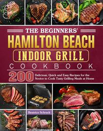 The Beginners' Hamilton Beach Indoor Grill Cookbook:200 Delicious, Quick and Easy Recipes for the Novice to Cook Tasty Grilling Meals at Home
