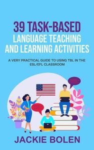 39 Task-Based Language Teaching and Learning Activities: A Very Practical Guide to Using TBL in the ESL/EFL Classroom