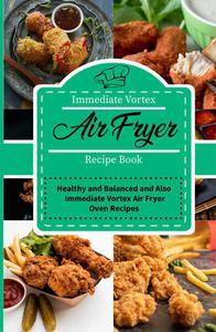Immediate Vortex Air Fryer Recipe Book: Healthy and Balanced and Also Immediate Vortex Air Fryer Oven Recipes