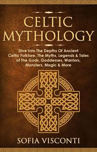 Celtic Mythology: Dive Into The Depths Of Ancient Celtic Folklore, The Myths, Legends & Tales of The Gods, Goddesses, Warriors, Monsters, Magic & More