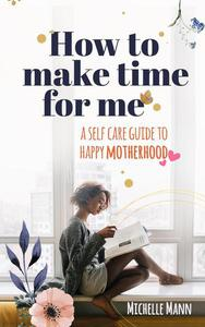 How to Make Time for me: A Self-Care Guide to Happy Motherhood