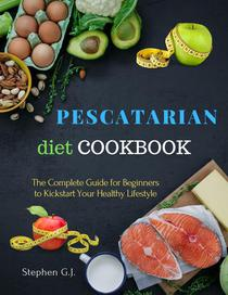 Pescatarian Diet Cookbook: The Complete Guide for Beginners to Kickstart Your Healthy Lifestyle