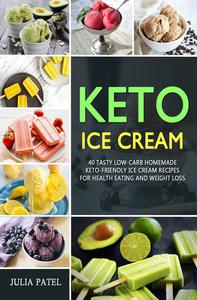 Keto Ice Cream: 40 Tasty Low-Carb Homemade Keto-Friendly Ice Cream Recipes  for Health Eating and Weight Loss