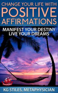 Change Your Life with Positive Affirmations Manifest Your Destiny Live Your Dreams