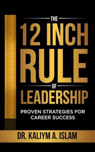 The 12 Inch Rule of Leadership: Proven Strategies For Career Success