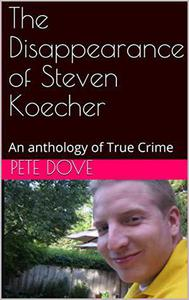 The Disappearance of Steven Koecher: An anthology of True Crime