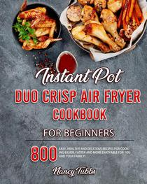 Instant Pot Duo Crisp Air Fryer Cookbook For Beginners: 800 Easy, Healthy and Delicious Recipes for Cooking Easier, Faster and More Enjoyable for You and Your Family!