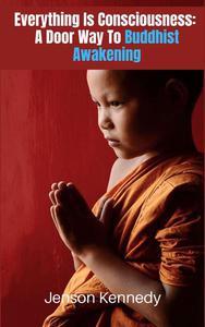 Everything Is Consciousness:  A Door Way To Buddhist Awakening