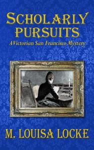 Scholarly Pursuits: A Victorian San Francisco Mystery