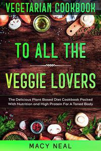 Vegetarian Cookbook: To All The Veggie Lovers - The Delicious Plant Based Diet Cookbook Packed With Nutrition and High Protein For A Toned Body