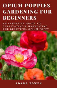 Opium Poppies Gardening for Beginners: An Essential Guide to Cultivating & Harvesting the Beautiful Opium Poppy