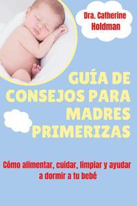 Guía De Consejos Para Madres Primerizas: Cómo alimentar, cuidar, limpiar y ayudar a dormir a tu bebé