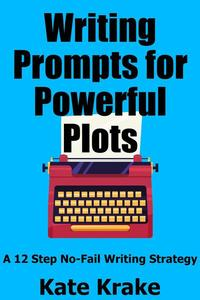 Writing Prompts for Powerful Plots: A 12 Step No-Fail Writing Strategy
