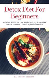 Detox Diet: For Beginners Detox Diet Recipes For Lose Weight Naturally, Lower Blood Pressure, Eliminate Toxins & Improve Your Health