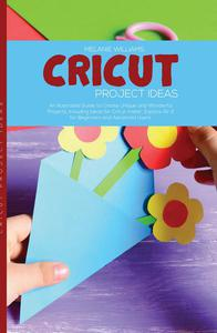 Cricut Project Ideas: An Illustrated Guide to Create Unique and Wonderful Projects. Including Ideas for Cricut Maker, Exploire Air 2 for Beginners and Advanced Users.